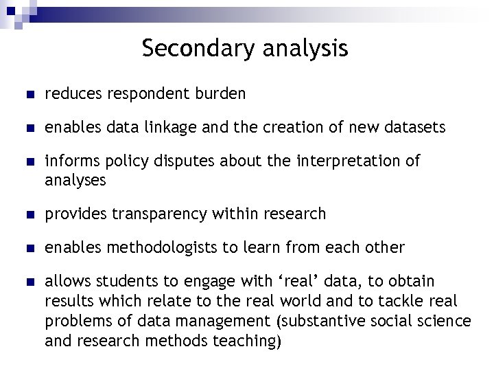 Secondary analysis n reduces respondent burden n enables data linkage and the creation of