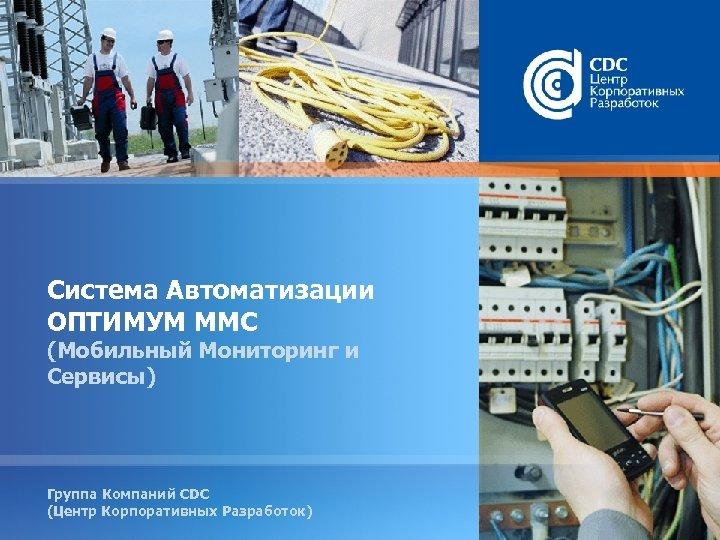 Система Автоматизации ОПТИМУМ ММС (Мобильный Мониторинг и Сервисы) Группа Компаний CDC (Центр Корпоративных Разработок)