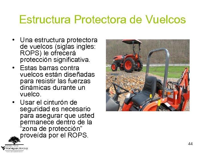 Estructura Protectora de Vuelcos • Una estructura protectora de vuelcos (siglas ingles: ROPS) le