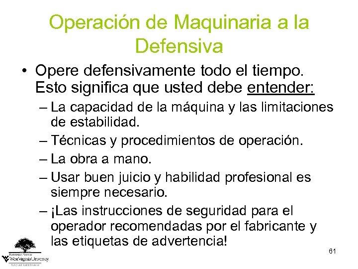 Operación de Maquinaria a la Defensiva • Opere defensivamente todo el tiempo. Esto significa