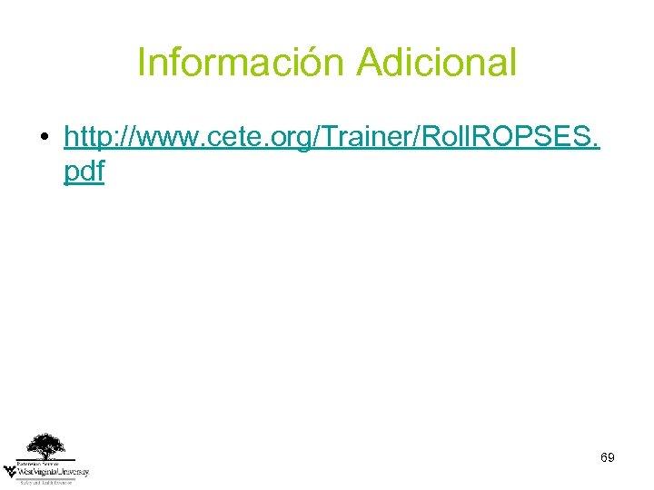 Información Adicional • http: //www. cete. org/Trainer/Roll. ROPSES. pdf 69