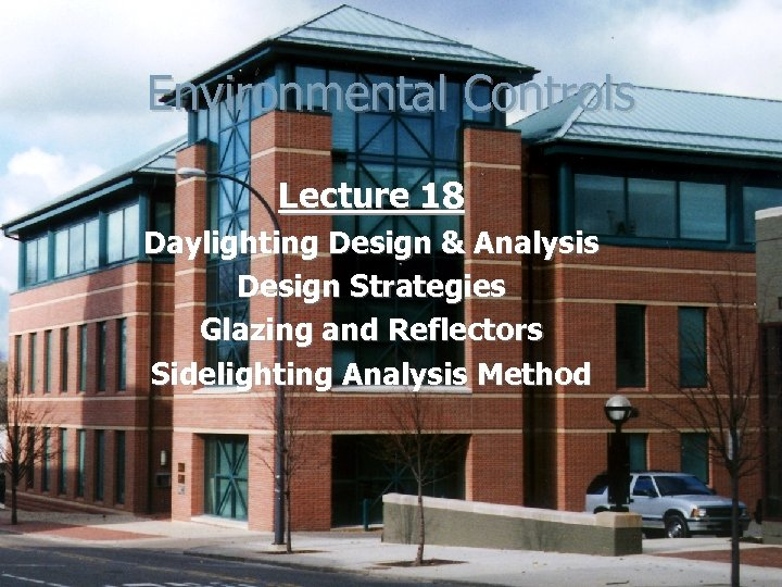Environmental Controls Lecture 18 Daylighting Design & Analysis Design Strategies Glazing and Reflectors Sidelighting
