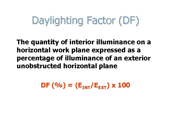 Daylighting Factor (DF) The quantity of interior illuminance on a horizontal work plane expressed