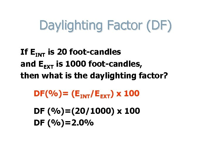 Daylighting Factor (DF) If EINT is 20 foot-candles and EEXT is 1000 foot-candles, then