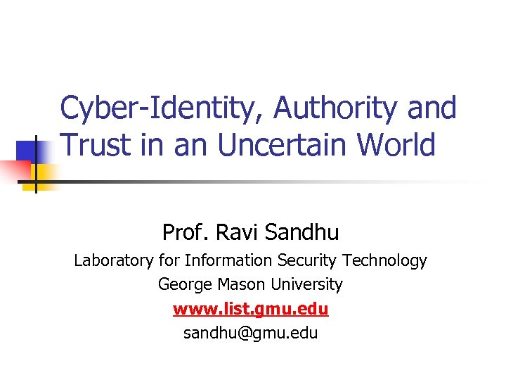 Cyber-Identity, Authority and Trust in an Uncertain World Prof. Ravi Sandhu Laboratory for Information