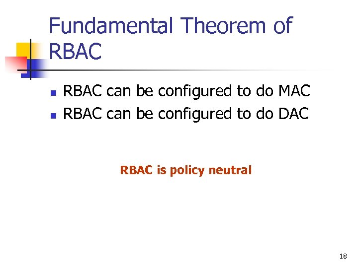 Fundamental Theorem of RBAC n n RBAC can be configured to do MAC RBAC