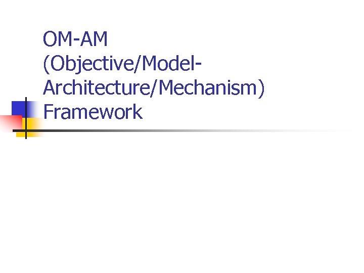 OM-AM (Objective/Model. Architecture/Mechanism) Framework