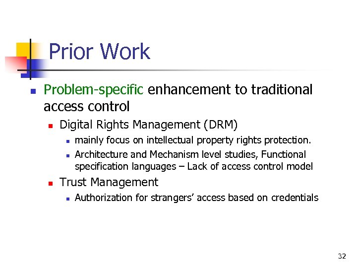 Prior Work n Problem-specific enhancement to traditional access control n Digital Rights Management (DRM)