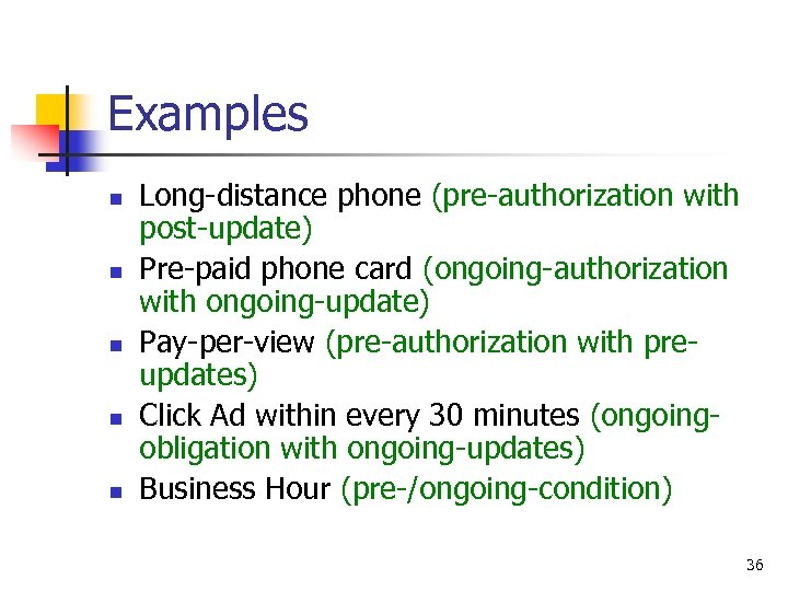 Examples n n n Long-distance phone (pre-authorization with post-update) Pre-paid phone card (ongoing-authorization with