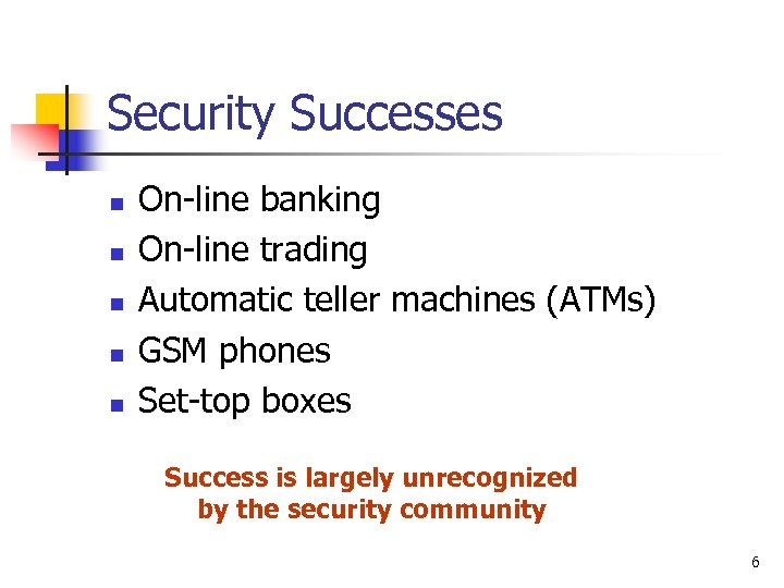 Security Successes n n n On-line banking On-line trading Automatic teller machines (ATMs) GSM