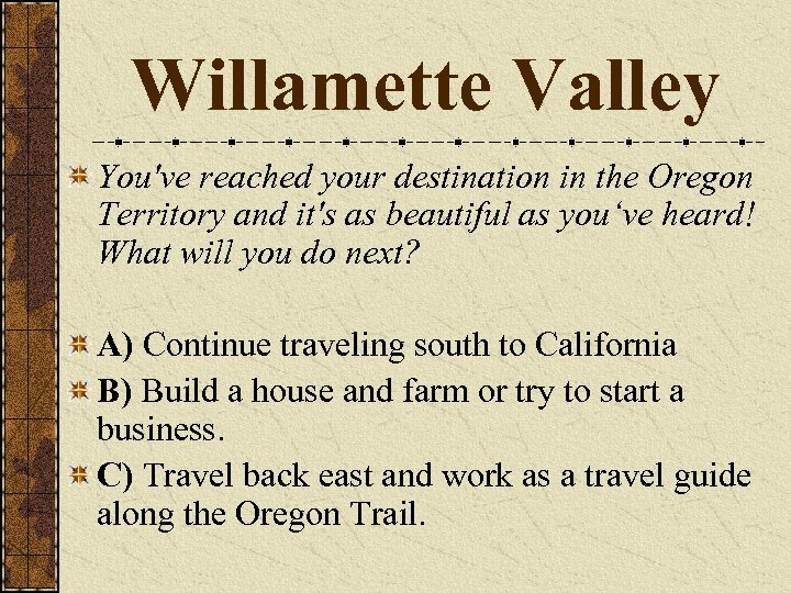 Willamette Valley You've reached your destination in the Oregon Territory and it's as beautiful