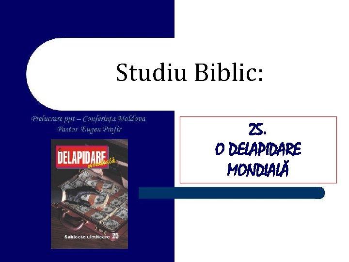 Studiu Biblic: 25. O DELAPIDARE MONDIALĂ