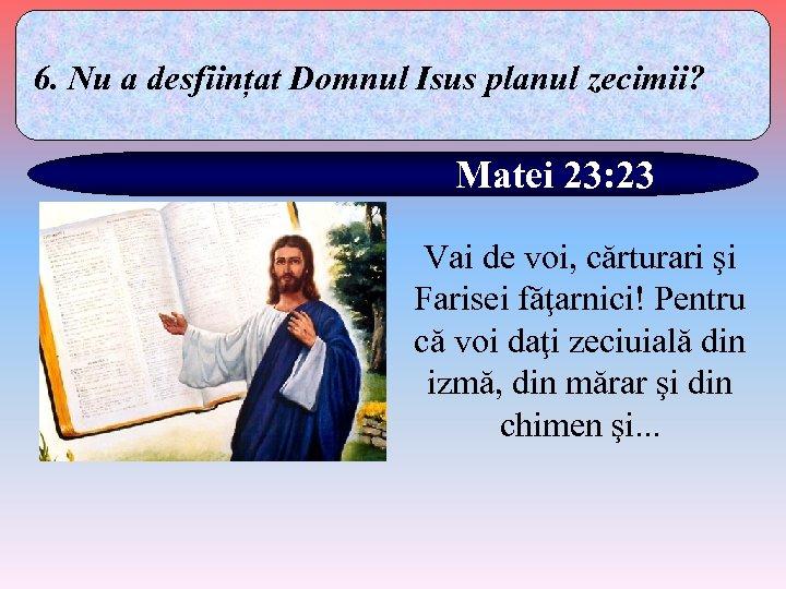 6. Nu a desființat Domnul Isus planul zecimii? Matei 23: 23 Vai de voi,