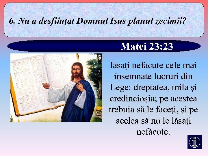 6. Nu a desființat Domnul Isus planul zecimii? Matei 23: 23 lăsaţi nefăcute cele