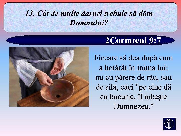 13. Cât de multe daruri trebuie să dăm Domnului? 2 Corinteni 9: 7 Fiecare