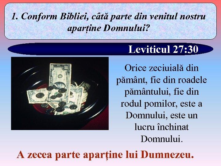 1. Conform Bibliei, câtă parte din venitul nostru aparține Domnului? Leviticul 27: 30 Orice