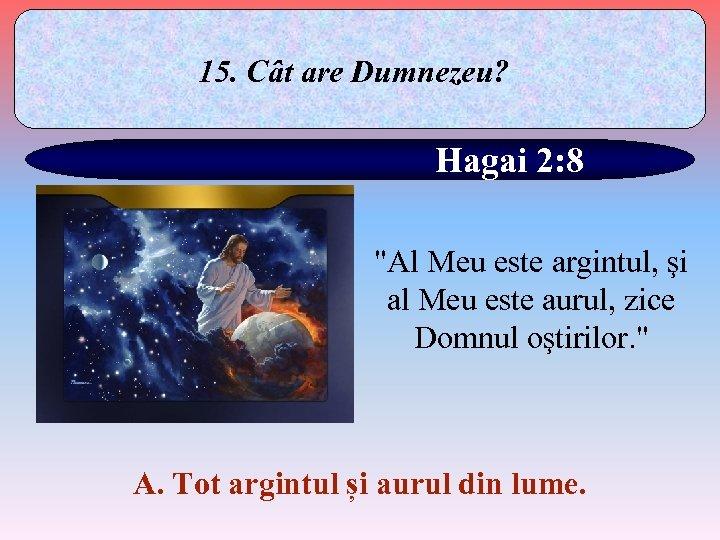 15. Cât are Dumnezeu? Hagai 2: 8