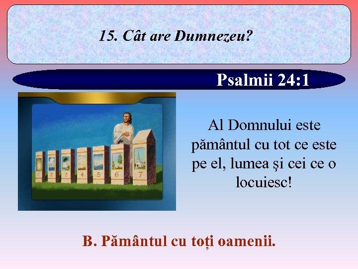 15. Cât are Dumnezeu? Psalmii 24: 1 Al Domnului este pământul cu tot ce