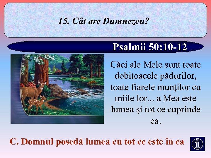 15. Cât are Dumnezeu? Psalmii 50: 10 -12 Căci ale Mele sunt toate dobitoacele