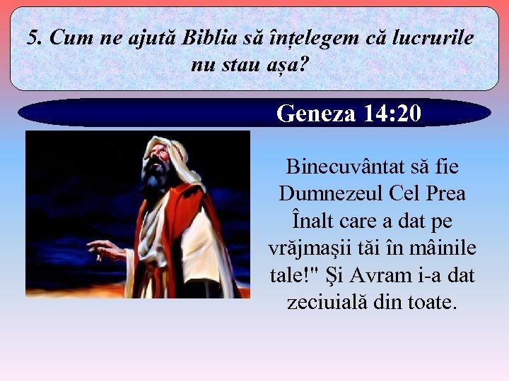 5. Cum ne ajută Biblia să înțelegem că lucrurile nu stau așa? Geneza 14: