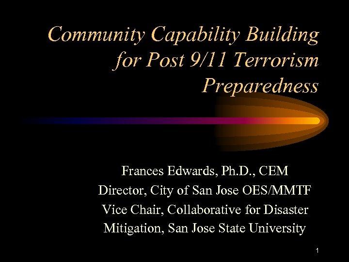Community Capability Building for Post 9/11 Terrorism Preparedness Frances Edwards, Ph. D. , CEM