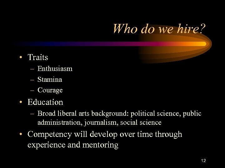 Who do we hire? • Traits – Enthusiasm – Stamina – Courage • Education