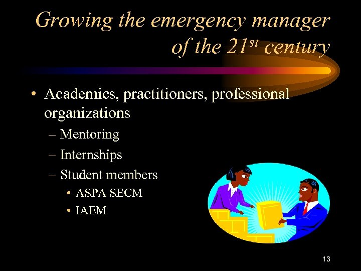Growing the emergency manager of the 21 st century • Academics, practitioners, professional organizations