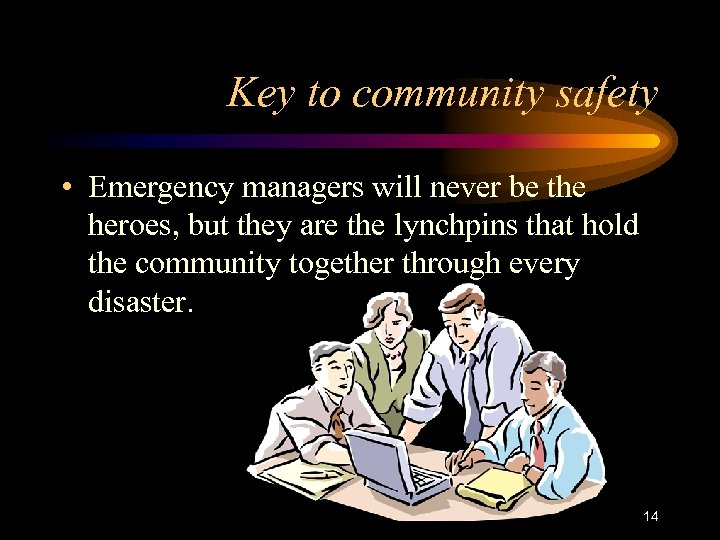 Key to community safety • Emergency managers will never be the heroes, but they