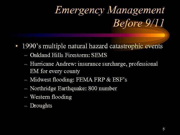 Emergency Management Before 9/11 • 1990's multiple natural hazard catastrophic events – Oakland Hills