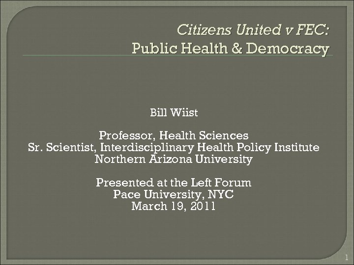 Citizens United v FEC: Public Health & Democracy Bill Wiist Professor, Health Sciences Sr.