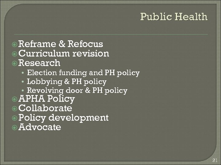 Public Health Reframe & Refocus Curriculum revision Research • Election funding and PH policy