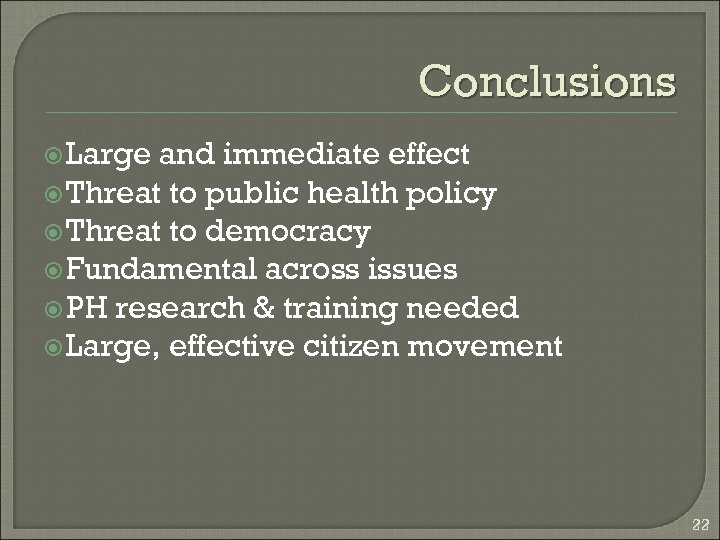 Conclusions Large and immediate effect Threat to public health policy Threat to democracy Fundamental