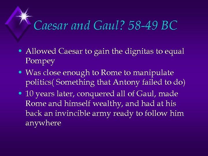 Caesar and Gaul? 58 -49 BC • Allowed Caesar to gain the dignitas to