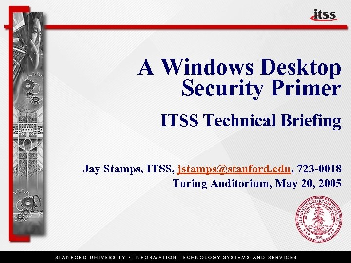 A Windows Desktop Security Primer ITSS Technical Briefing Jay Stamps, ITSS, jstamps@stanford. edu, 723