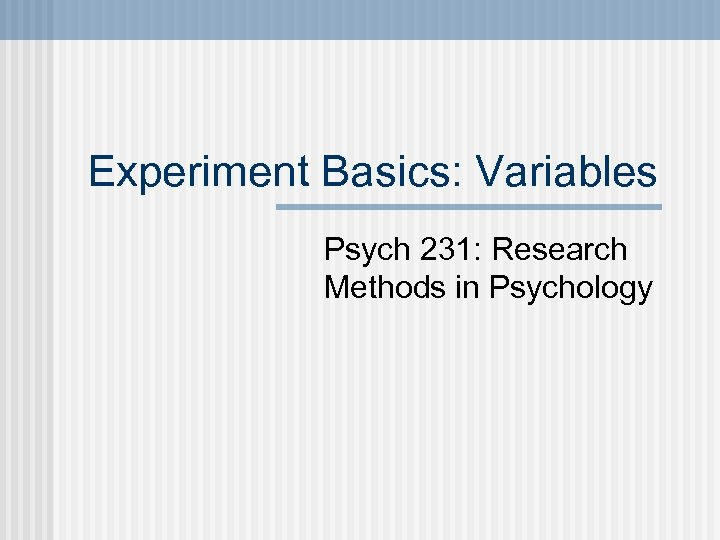 Experiment Basics: Variables Psych 231: Research Methods in Psychology
