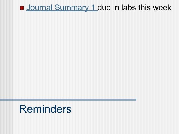 n Journal Summary 1 due in labs this week Reminders