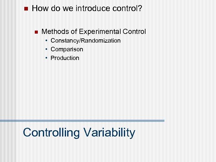 n How do we introduce control? n Methods of Experimental Control • Constancy/Randomization •