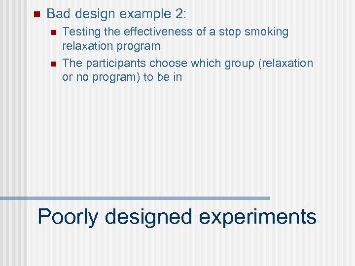 n Bad design example 2: n n Testing the effectiveness of a stop smoking