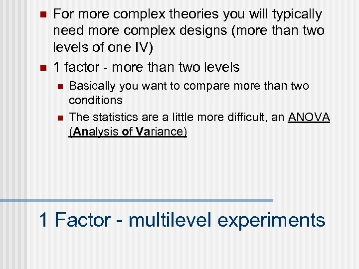 n n For more complex theories you will typically need more complex designs (more