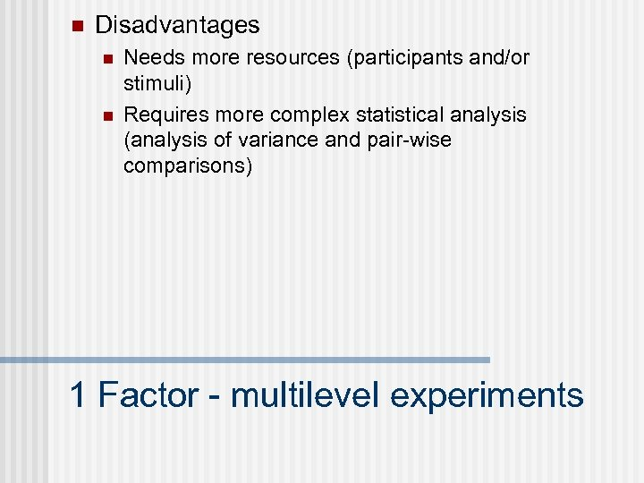 n Disadvantages n n Needs more resources (participants and/or stimuli) Requires more complex statistical