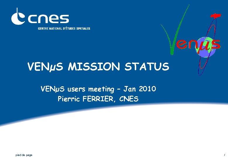 VENµS MISSION STATUS VENµS users meeting – Jan 2010 Pierric FERRIER, CNES pied de