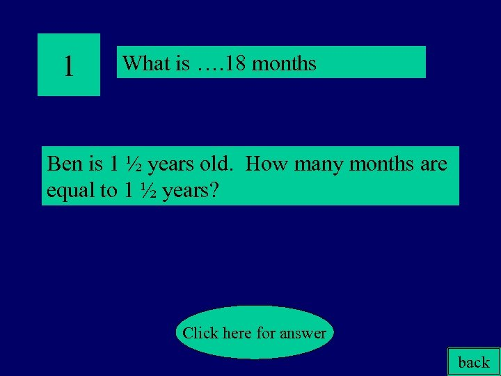 1 What is …. 18 months Ben is 1 ½ years old. How many