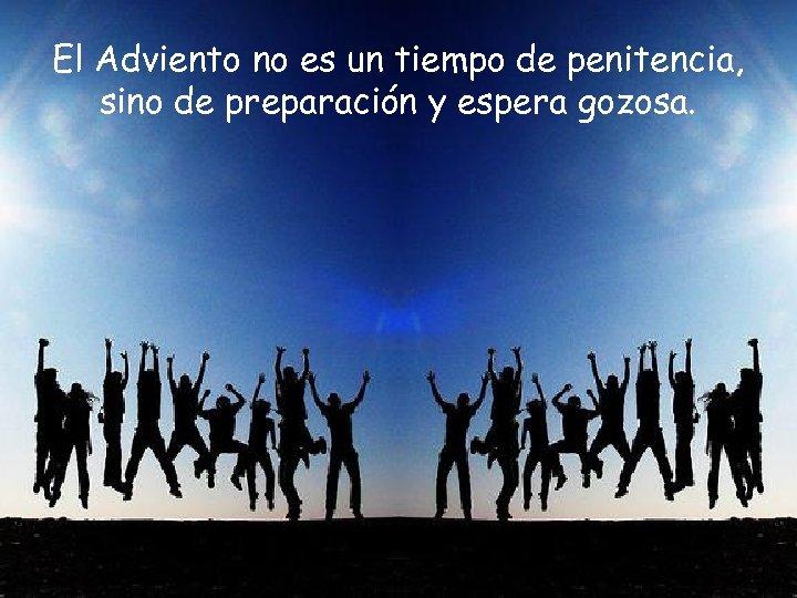 El Adviento no es un tiempo de penitencia, sino de preparación y espera gozosa.