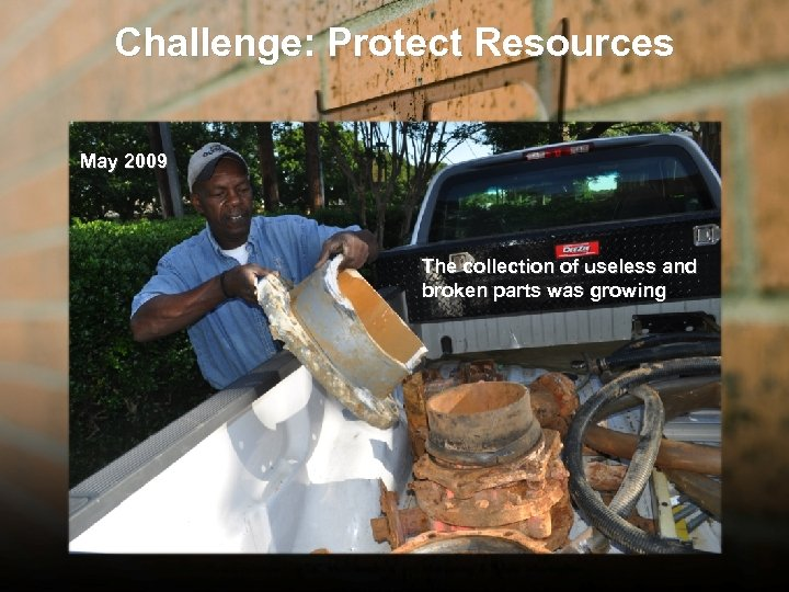 Challenge: Protect Resources May 2009 The collection of useless and broken parts was growing