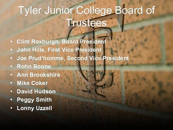 Tyler Junior College Board of Trustees • • • Clint Roxburgh, Board President John
