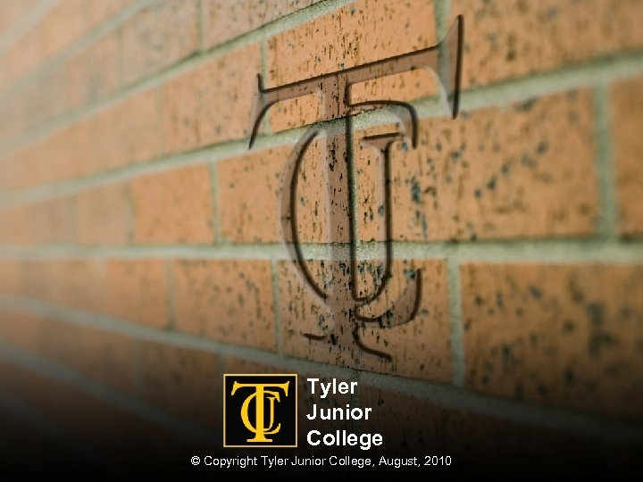 Tyler Junior College © Copyright Tyler Junior College, August, 2010