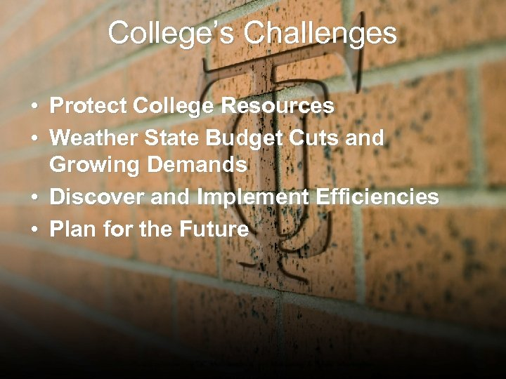 College's Challenges • Protect College Resources • Weather State Budget Cuts and Growing Demands