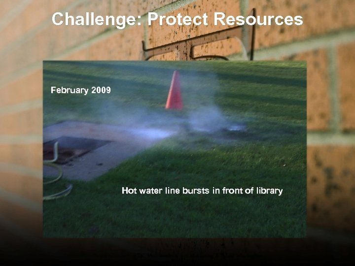 Challenge: Protect Resources February 2009 Hot water line bursts in front of library