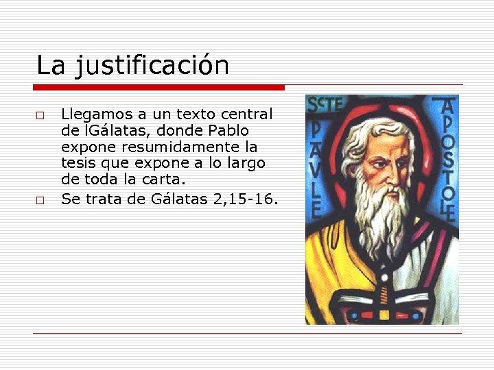 La justificación o o Llegamos a un texto central de l. Gálatas, donde Pablo