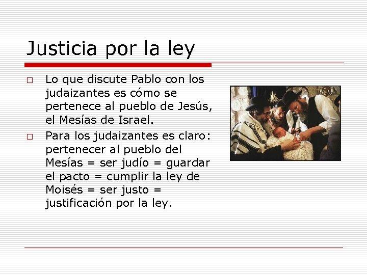Justicia por la ley o o Lo que discute Pablo con los judaizantes es